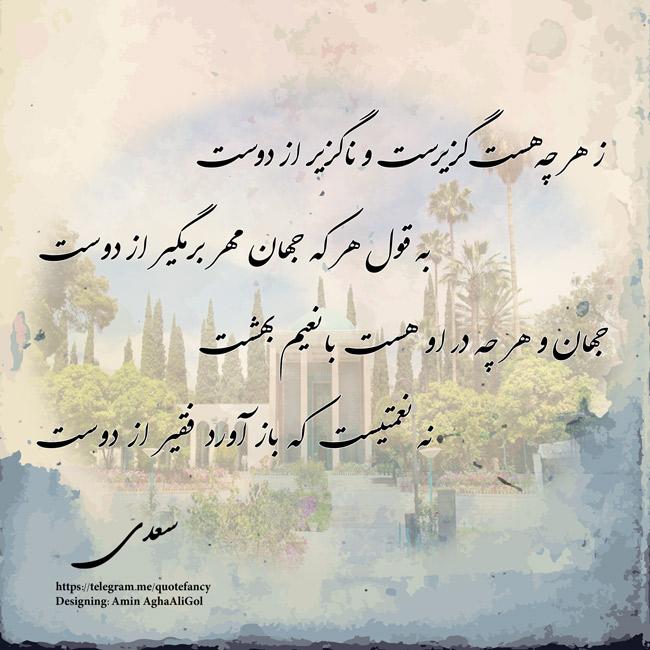 ز هر چه هست گزیرست و ناگزیر از دوستبه قول هر که جهان مهر برمگیر از دوستجهان و هر چه در او هست با نعیم بهشتنه نعمتیست که بازآورد فقیر از دوست  سعدی