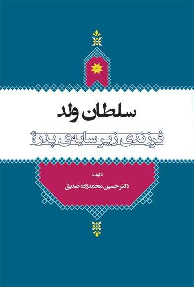 کتاب «سلطان ولد، فرزندی زیر سایه پدر؟» به قلم دکتر حسین محمدزاده صدیق