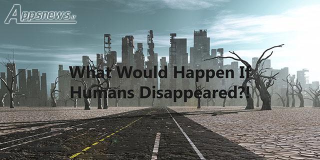 چه اتفاقی می افتد اگر انسان ها ناپدید شوند؟!